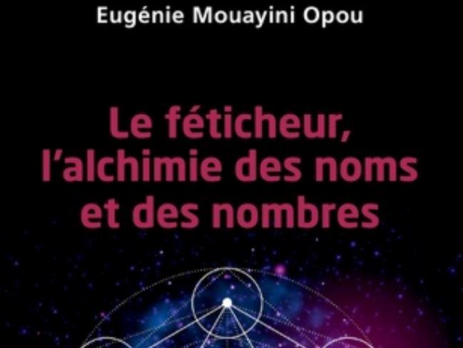 Livre : Eugenie Mouayini Opou nous revient avec « Le féticheur, l'Alchémie des Noms et des Nombres »